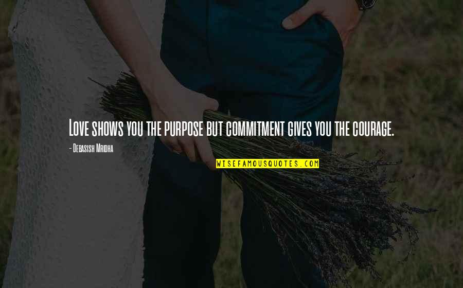 Purpose And Commitment Quotes By Debasish Mridha: Love shows you the purpose but commitment gives