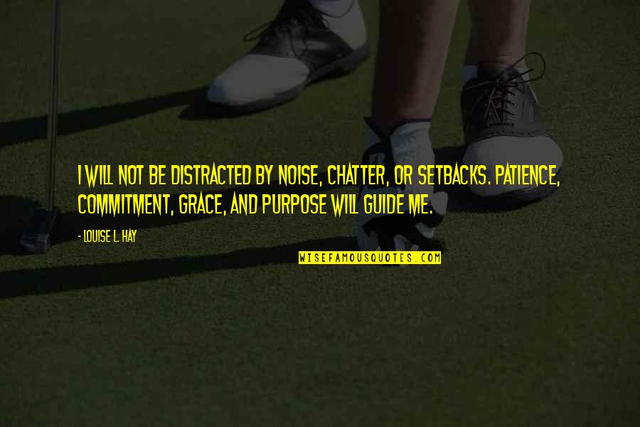 Purpose And Commitment Quotes By Louise L. Hay: I will not be distracted by noise, chatter,