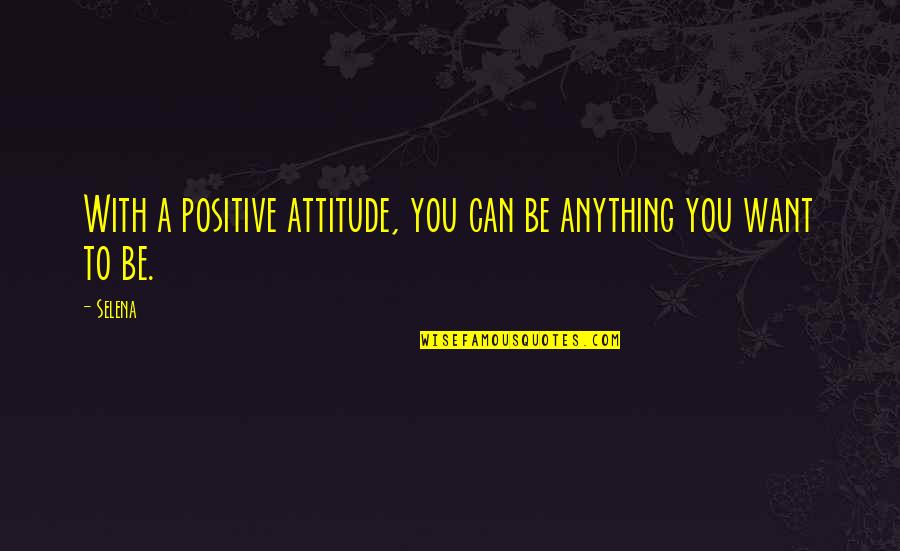 Purpose And Commitment Quotes By Selena: With a positive attitude, you can be anything
