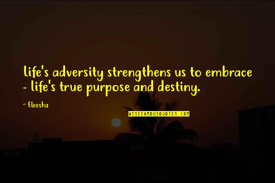 Purpose And Destiny Quotes By Eleesha: Life's adversity strengthens us to embrace - life's