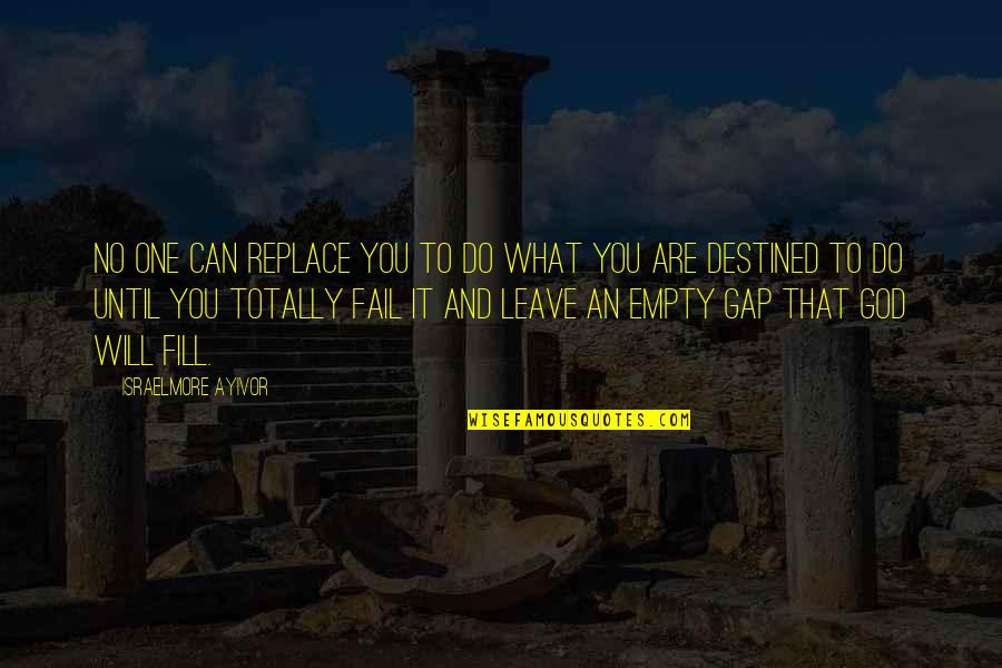Purpose And Destiny Quotes By Israelmore Ayivor: No one can replace you to do what