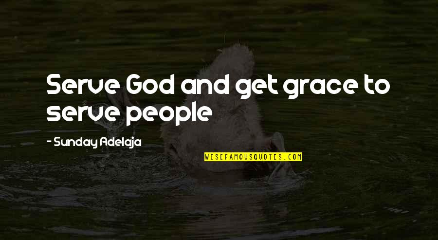 Purpose And Destiny Quotes By Sunday Adelaja: Serve God and get grace to serve people