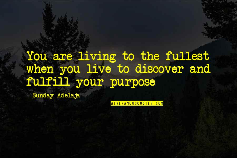 Purpose And Destiny Quotes By Sunday Adelaja: You are living to the fullest when you