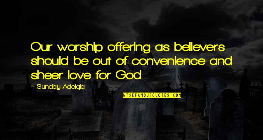 Purpose And Destiny Quotes By Sunday Adelaja: Our worship offering as believers should be out