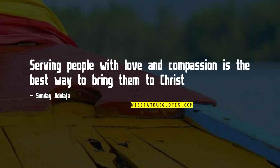 Purpose And Destiny Quotes By Sunday Adelaja: Serving people with love and compassion is the