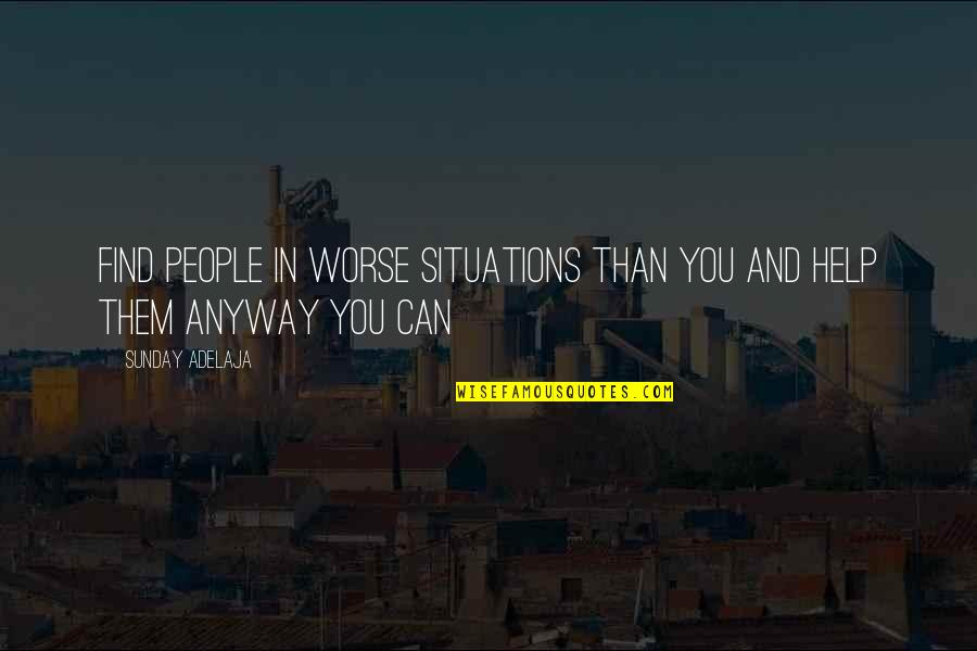 Purpose And Destiny Quotes By Sunday Adelaja: Find people in worse situations than you and