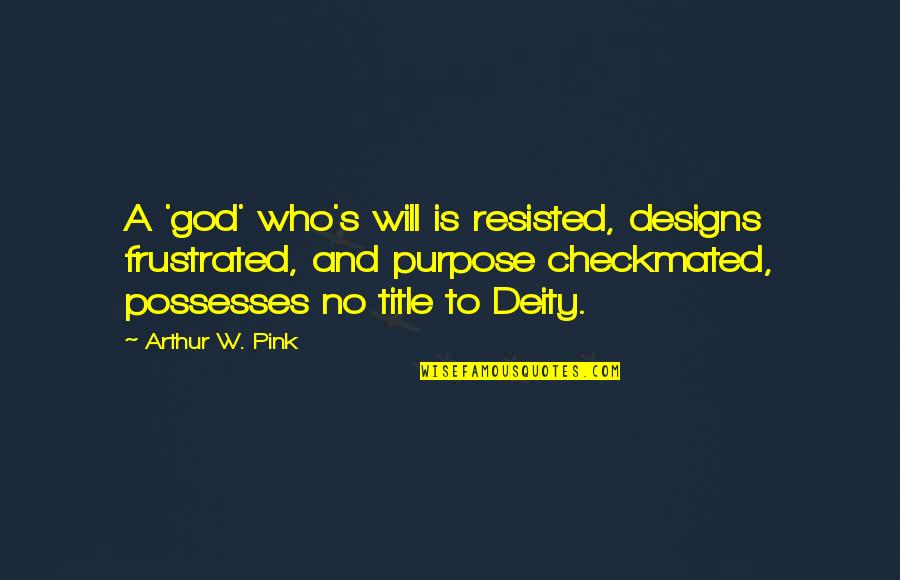 Purpose And God Quotes By Arthur W. Pink: A 'god' who's will is resisted, designs frustrated,