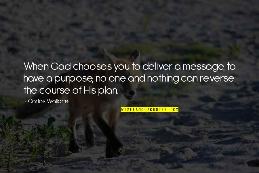 Purpose And God Quotes By Carlos Wallace: When God chooses you to deliver a message,