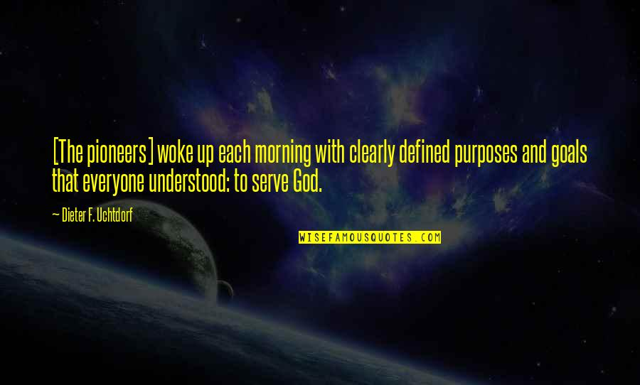Purpose And God Quotes By Dieter F. Uchtdorf: [The pioneers] woke up each morning with clearly