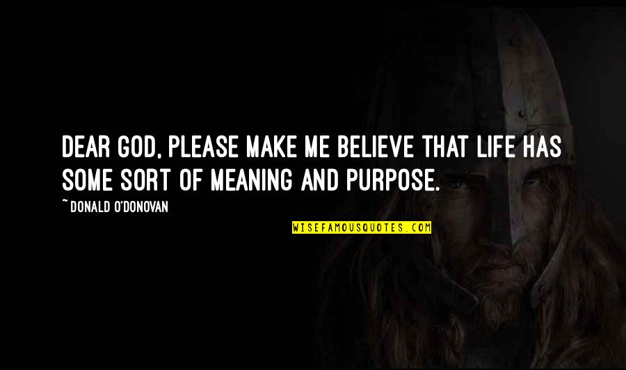 Purpose And God Quotes By Donald O'Donovan: Dear God, please make me believe that life