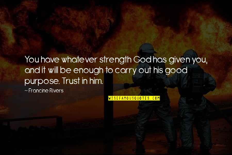 Purpose And God Quotes By Francine Rivers: You have whatever strength God has given you,