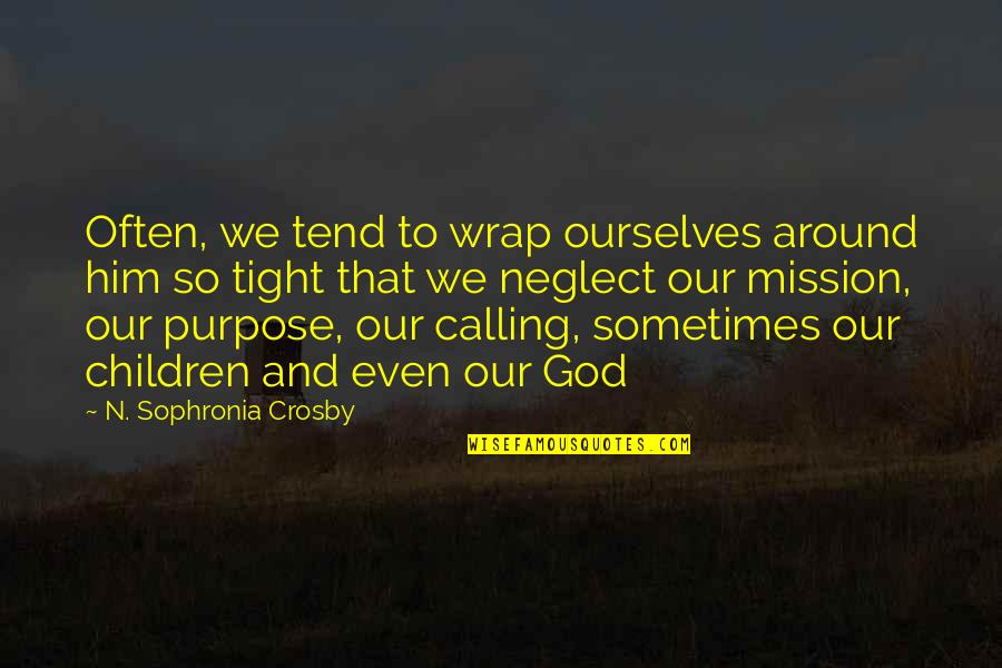 Purpose And God Quotes By N. Sophronia Crosby: Often, we tend to wrap ourselves around him