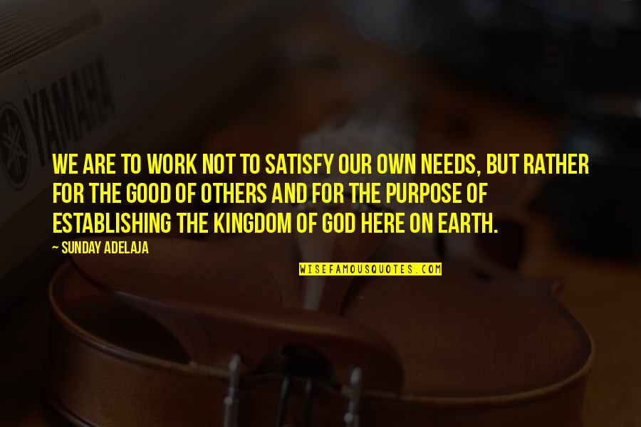 Purpose And God Quotes By Sunday Adelaja: We are to work not to satisfy our