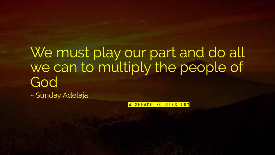 Purpose And God Quotes By Sunday Adelaja: We must play our part and do all