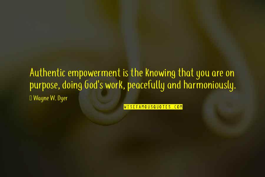 Purpose And God Quotes By Wayne W. Dyer: Authentic empowerment is the knowing that you are