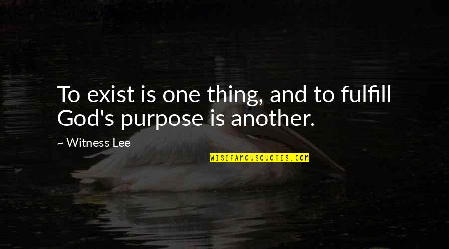 Purpose And God Quotes By Witness Lee: To exist is one thing, and to fulfill