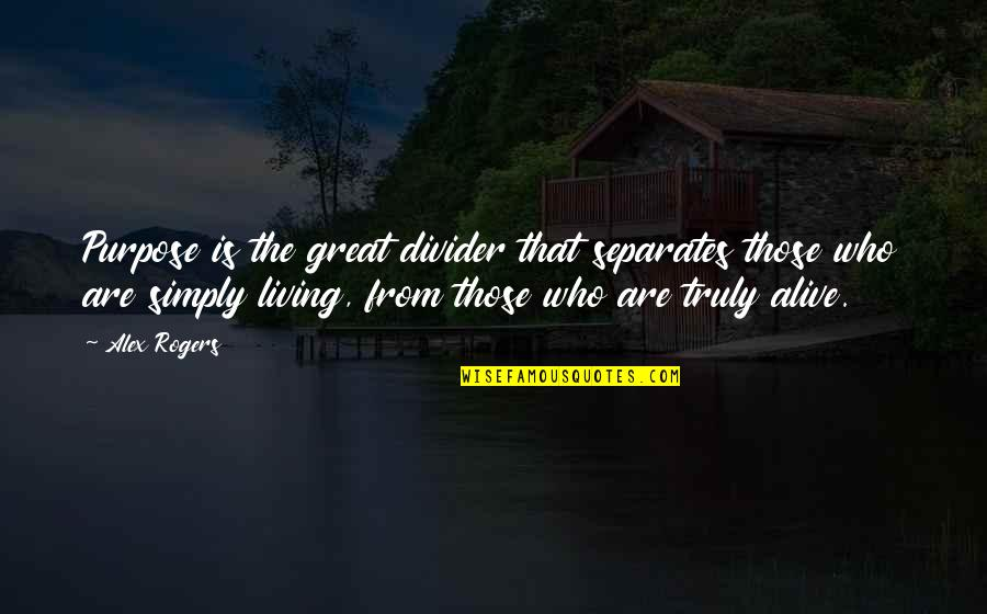 Purpose In Life Inspirational Quotes By Alex Rogers: Purpose is the great divider that separates those
