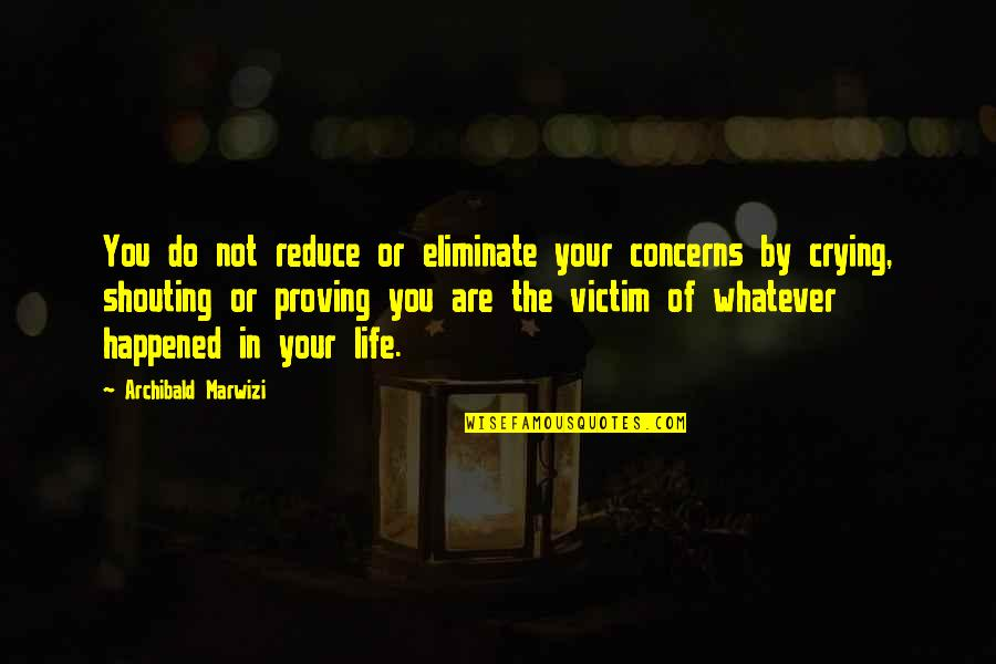 Purpose In Life Inspirational Quotes By Archibald Marwizi: You do not reduce or eliminate your concerns