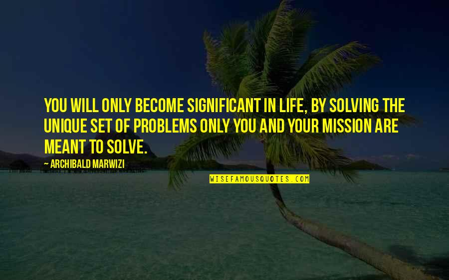 Purpose In Life Inspirational Quotes By Archibald Marwizi: You will only become significant in life, by