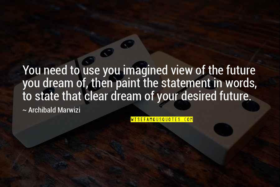 Purpose In Life Inspirational Quotes By Archibald Marwizi: You need to use you imagined view of