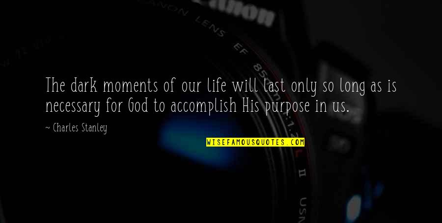 Purpose In Life Inspirational Quotes By Charles Stanley: The dark moments of our life will last