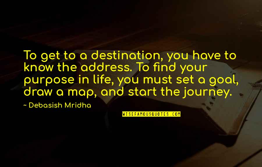 Purpose In Life Inspirational Quotes By Debasish Mridha: To get to a destination, you have to