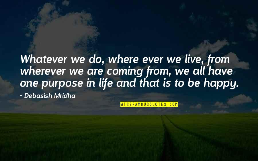 Purpose In Life Inspirational Quotes By Debasish Mridha: Whatever we do, where ever we live, from
