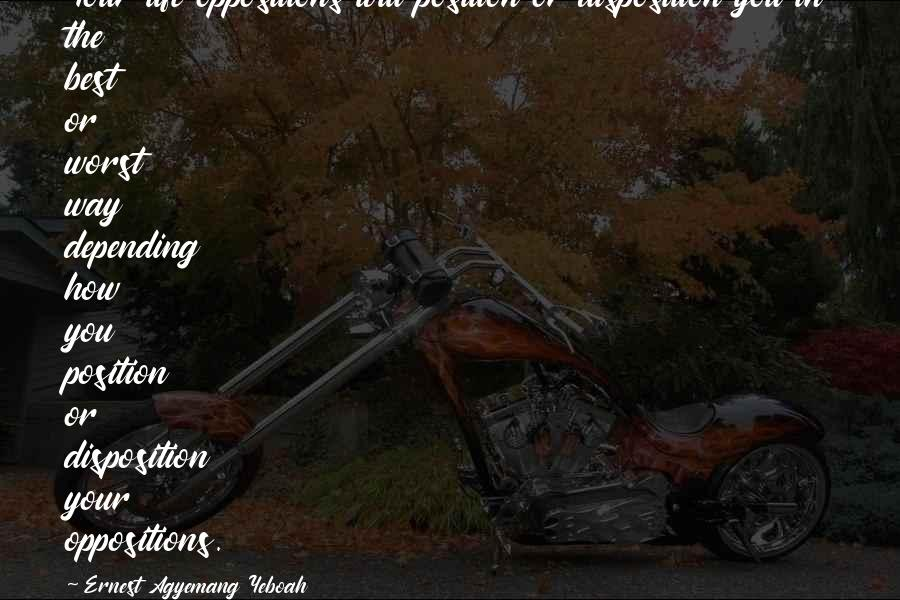 Purpose In Life Inspirational Quotes By Ernest Agyemang Yeboah: Your life oppositions will position or disposition you