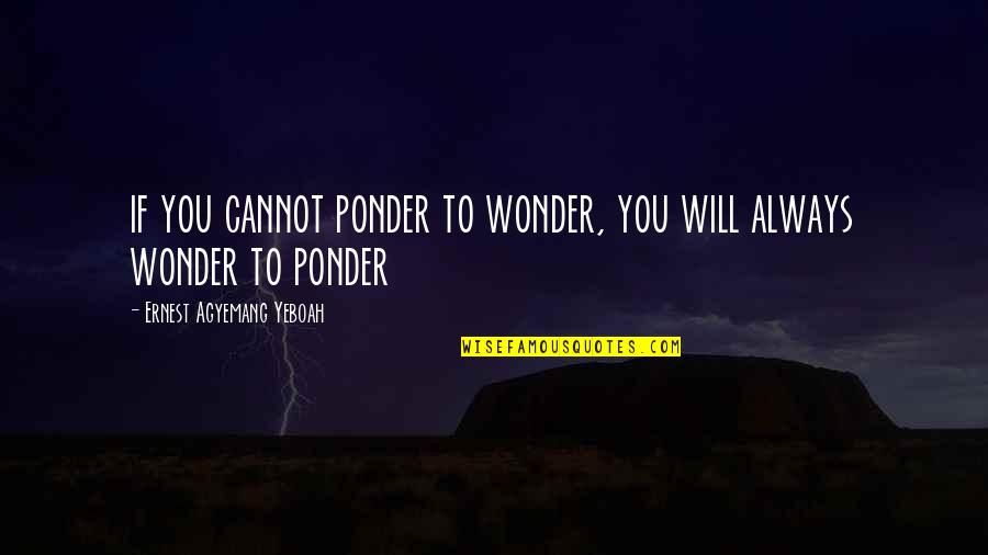 Purpose In Life Inspirational Quotes By Ernest Agyemang Yeboah: if you cannot ponder to wonder, you will