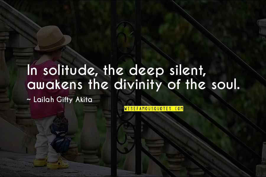 Purpose In Life Inspirational Quotes By Lailah Gifty Akita: In solitude, the deep silent, awakens the divinity