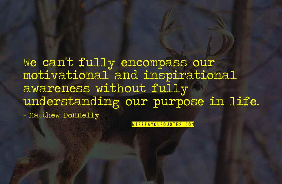 Purpose In Life Inspirational Quotes By Matthew Donnelly: We can't fully encompass our motivational and inspirational