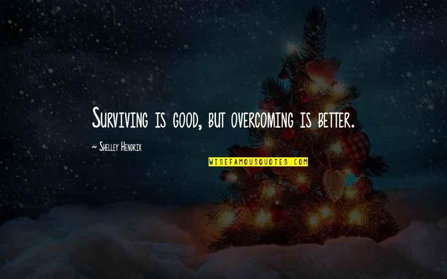Purpose In Life Inspirational Quotes By Shelley Hendrix: Surviving is good, but overcoming is better.