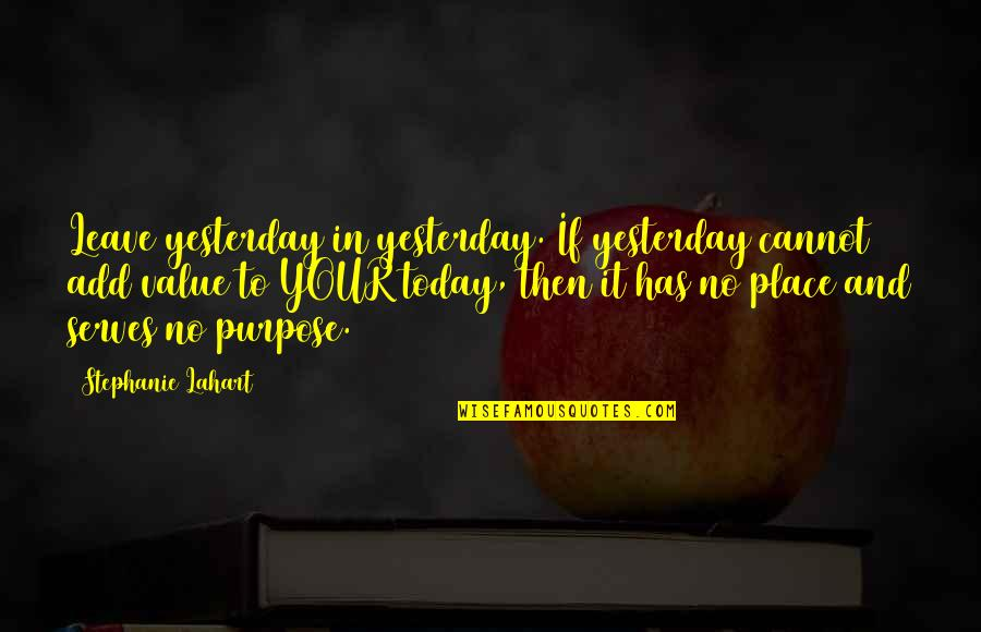 Purpose In Life Inspirational Quotes By Stephanie Lahart: Leave yesterday in yesterday. If yesterday cannot add
