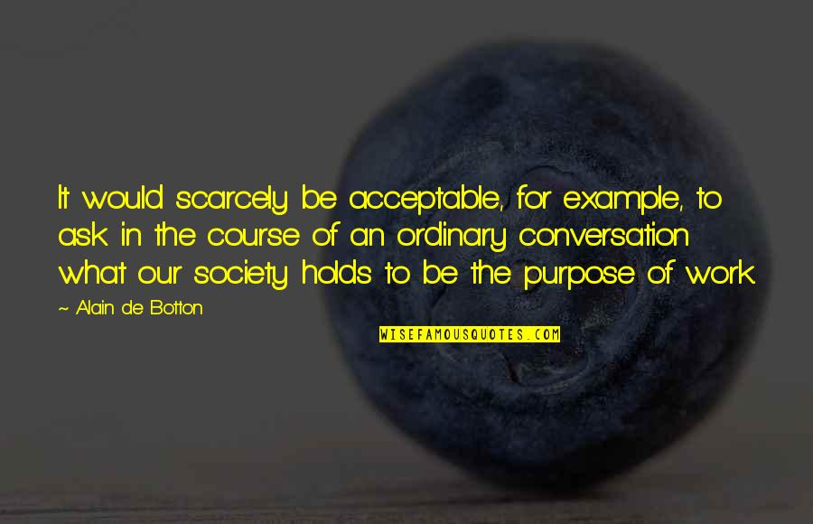 Purpose In Work Quotes By Alain De Botton: It would scarcely be acceptable, for example, to