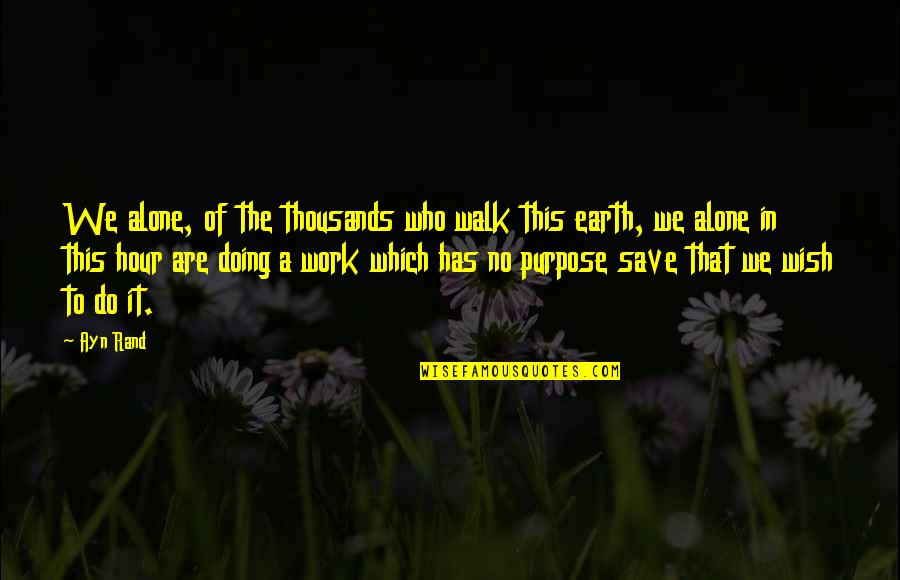 Purpose In Work Quotes By Ayn Rand: We alone, of the thousands who walk this