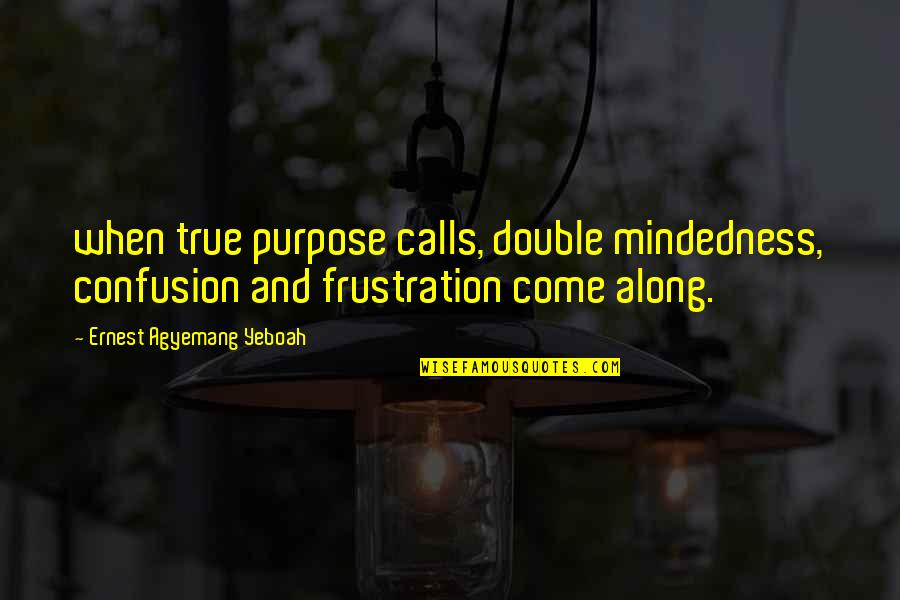 Purpose In Work Quotes By Ernest Agyemang Yeboah: when true purpose calls, double mindedness, confusion and