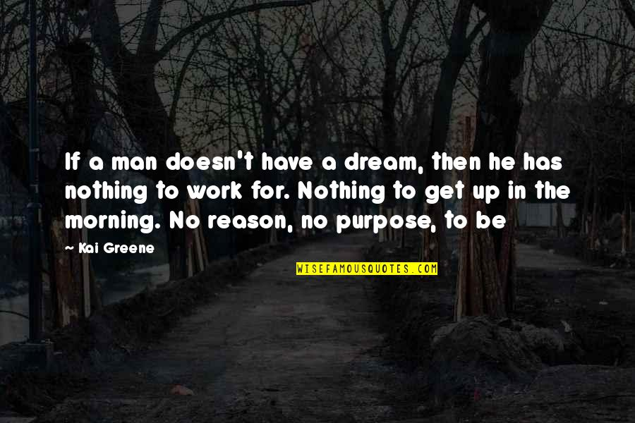 Purpose In Work Quotes By Kai Greene: If a man doesn't have a dream, then