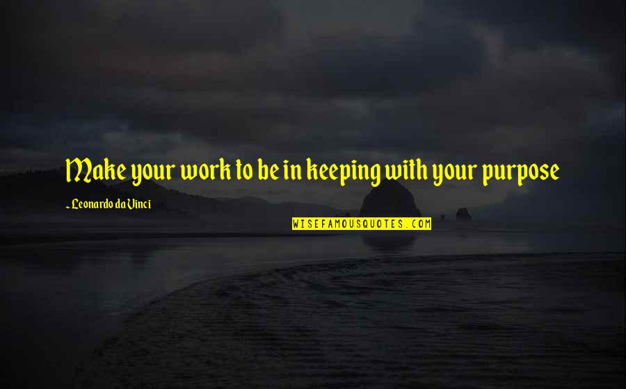 Purpose In Work Quotes By Leonardo Da Vinci: Make your work to be in keeping with