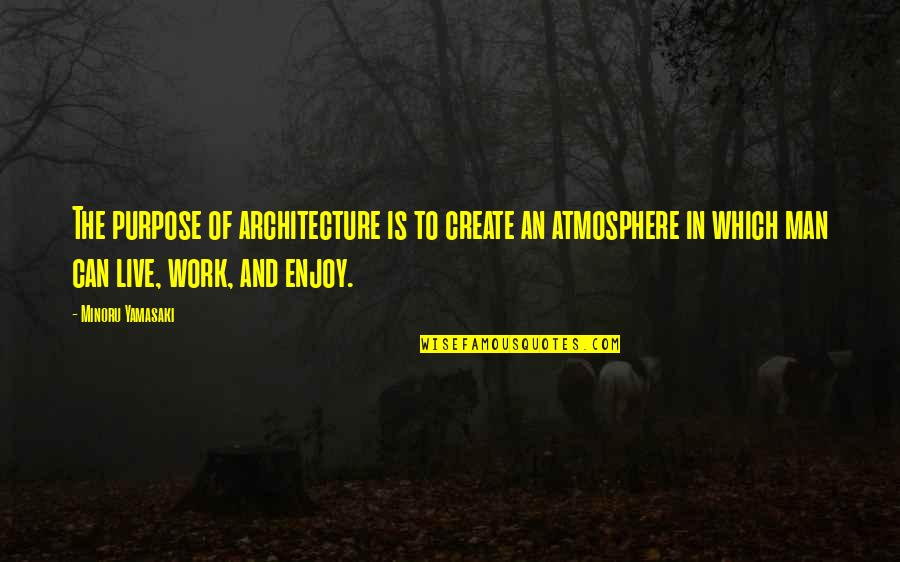 Purpose In Work Quotes By Minoru Yamasaki: The purpose of architecture is to create an