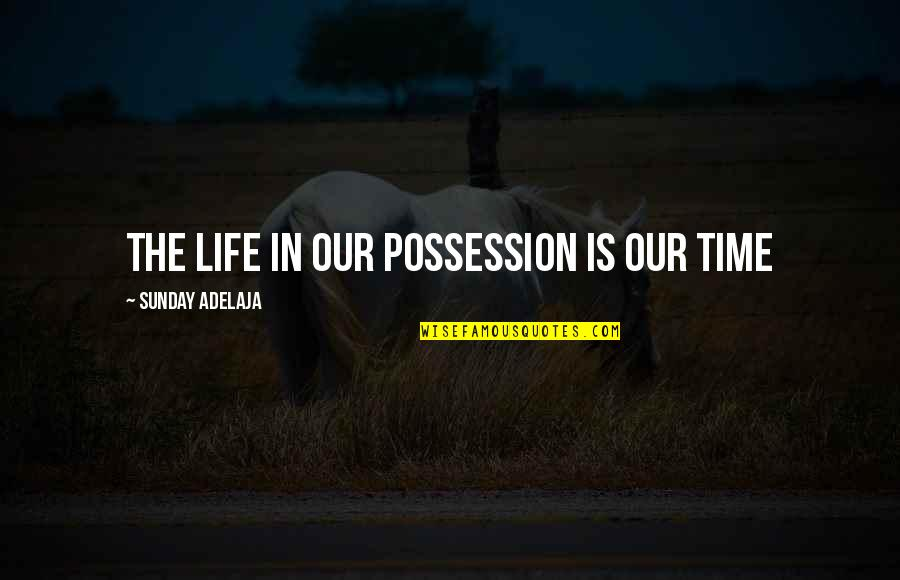 Purpose In Work Quotes By Sunday Adelaja: The life in our possession is our time