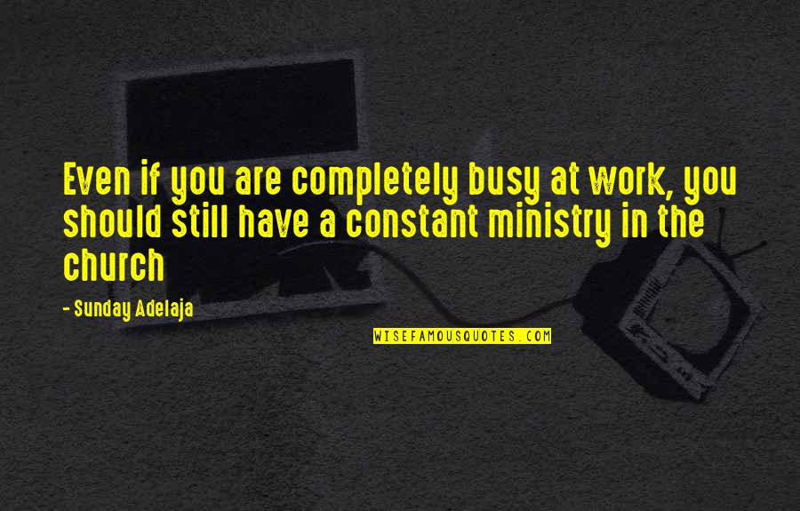 Purpose In Work Quotes By Sunday Adelaja: Even if you are completely busy at work,