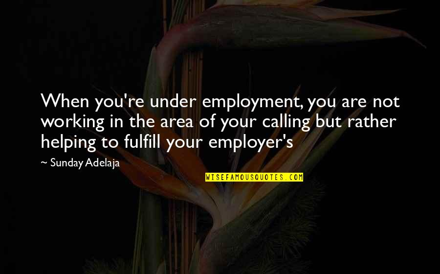 Purpose In Work Quotes By Sunday Adelaja: When you're under employment, you are not working
