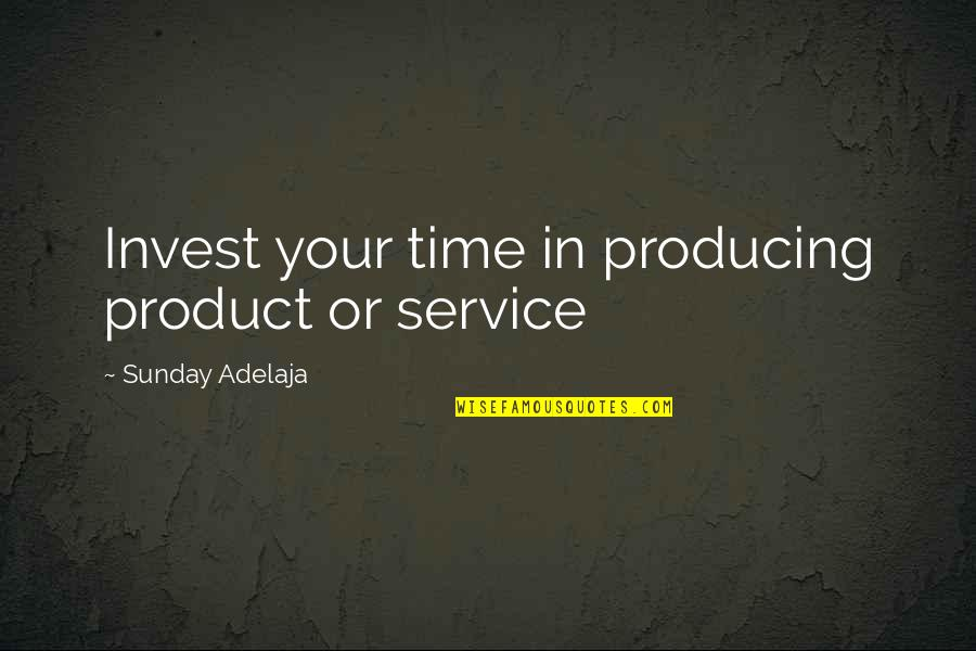 Purpose In Work Quotes By Sunday Adelaja: Invest your time in producing product or service