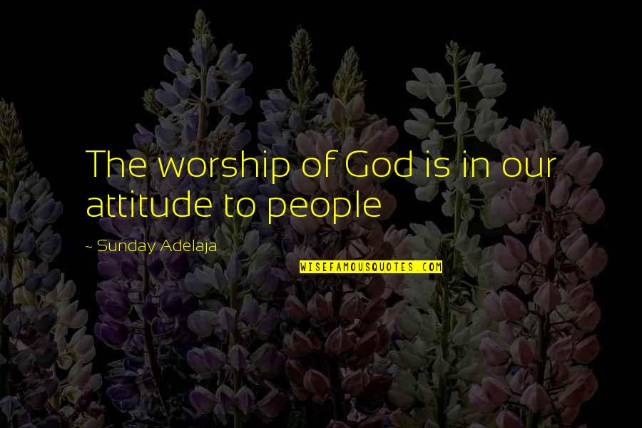 Purpose In Work Quotes By Sunday Adelaja: The worship of God is in our attitude