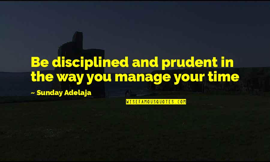 Purpose In Work Quotes By Sunday Adelaja: Be disciplined and prudent in the way you
