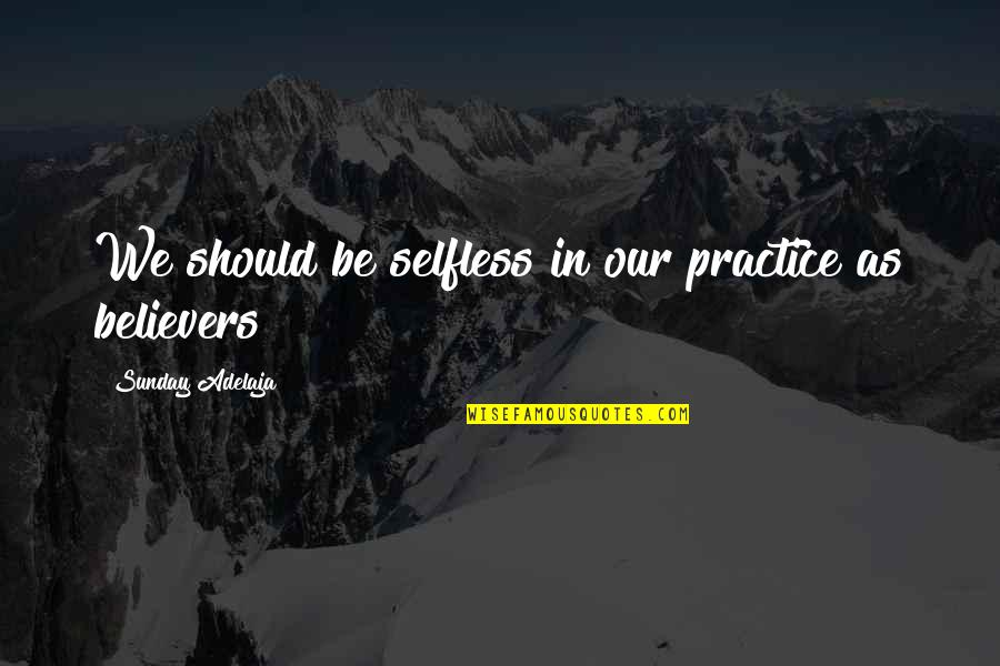 Purpose In Work Quotes By Sunday Adelaja: We should be selfless in our practice as