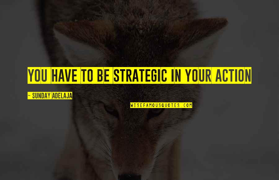 Purpose In Work Quotes By Sunday Adelaja: You have to be strategic in your action