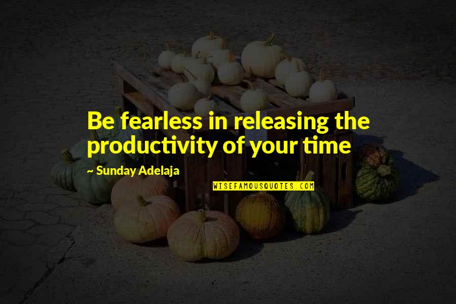 Purpose In Work Quotes By Sunday Adelaja: Be fearless in releasing the productivity of your