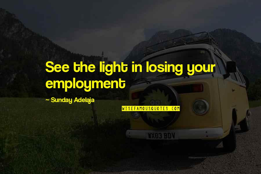 Purpose In Work Quotes By Sunday Adelaja: See the light in losing your employment