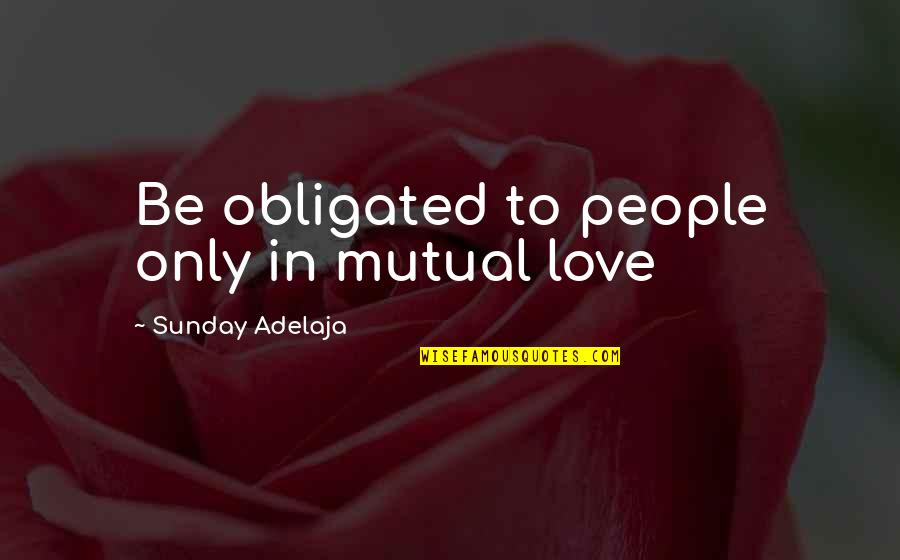 Purpose In Work Quotes By Sunday Adelaja: Be obligated to people only in mutual love